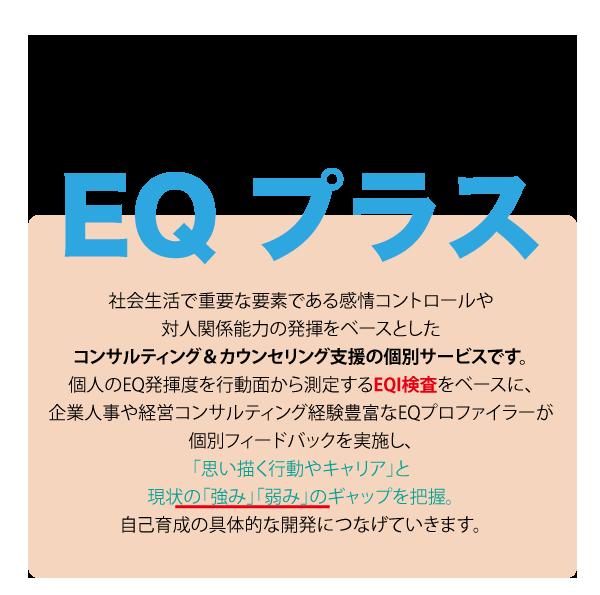 EQ+(イーキュープラス)は、社会生活で重要な要素である感情コントロールや対人関係能力の発揮をベースとしたコン サルティング&カウンセリング支援の個別サービスです。 個人のEQ発揮度を行動面から測定するEQI検査をベースに、企業人事や 経営コンサルティング経験豊富なEQプロファイラーが個別フィードバッ クを実施し、「思い描く行動やキャリア」と現状の「強み」「弱み」の ギャップを把握し、自己育成の具体的な開発につなげていきます。